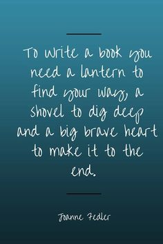 """To write a book you need a lantern to find your way, a shovel to dig deep and a big brave heart to make it to the end."""