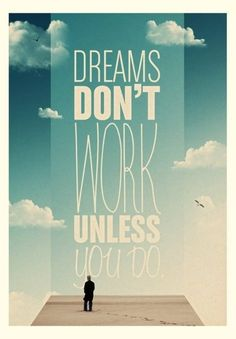 Dreams do not work unless you do.