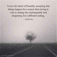 You're far better off humbly accepting that things happen for a reason than trying in vain to change the unchangeable and despairing for a different ending. ~Dodinsky  Source: http://books.sourceb