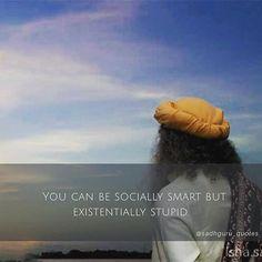 """You can be socially smart but existentially stupid."" –Sadhguru #Sadhguru #Quotes #Guru #Spirituality #God #Yoga #Meditation #Wisdom #Inspiration #Creator #Creation #Logic #Truth #Intelligence #SpiritualQuotes #Enlightenment #Enlightened"