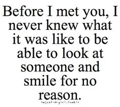 Before i met you, i never knew what it was like to be able to look at someone and smile for no reason.
