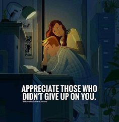 Appreciate those who don't give up on you.