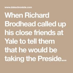 """When Richard Brodhead called up his close friends at Yale to tell them that he would be taking the President's job at Duke, they were shocked.  """"People couldn't believe it,"""" he said of his friends' reactions."""