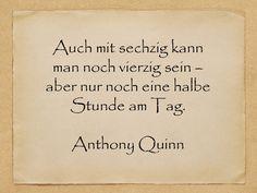 Auch mit sechzig kann man noch vierzig sein – aber nur noch eine halbe Stunde am Tag.  Anthony Quinn  http://zumgeburtstag.org/geburtstagssprueche/auch-mit-sechzig/