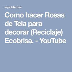 Como hacer Rosas de Tela para decorar (Reciclaje) Ecobrisa. - YouTube