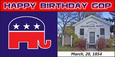 Happy Birthday GOP. March 20, 1854 in Ripon, Wisconsin.