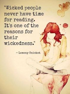 Lemony Snickett, Wicked people never have time for reading. It's one of the reasons for their wickedness.