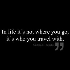 In life it's not where you go, it's who you travel with.