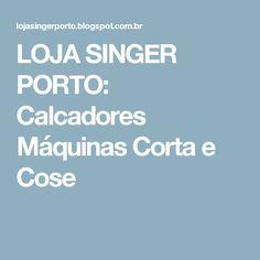 LOJA SINGER PORTO: Calcadores Máquinas Corta e Cose