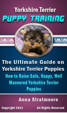 Yorkshire Terrier Puppy Training: The Ultimate Guide on Yorkshire Terrier Puppies, How to Raise Safe, Happy, Well Mannered Yorkshire Terrier Puppies