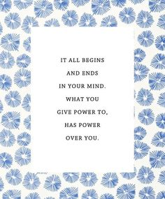 It all begins in and ends in your mind. What you give power to, has power over you.