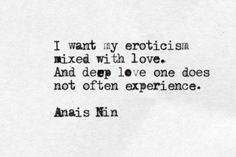"""""""I want my eroticism mixed with love. And deep love one does not often experience."""" - Anaïs Nin"""