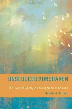 Unseduced and Unshaken SAMPLER: The Place of Dignity in a Young Woman's Choices by Rosalie De Rosset, http://www.amazon.com/dp/B00L1U0SSC/ref=cm_sw_r_pi_dp_36YOtb138VC6H