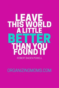 Leave this world a little better than you found it. - Robert Baden Powell