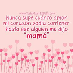 Nunca supe cuanto amor podia contener mi corazon hasta que alguien me dijo MAMÁ