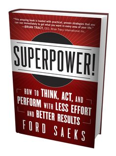Great Book! Superpower! How to Think, Act, and Perform with Less Effort and Better Results!  By Ford Saeks