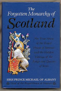 The Forgotten Monarchy of Scotland; The True Story of the Royal House of Stewart and the Hidden Lineage of the Kings and Queens of Scots ~ HRH Prince Michael of Albany (1998)