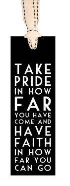 """Take pride in how far you have come and have faith in how far you can go"""