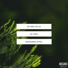 Se nos va la vida deseando otra... #NegroIrregular #frase #frasedeldia