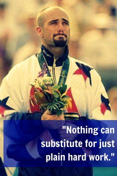 """Nothing can substitute for just plain hard work.""   - Andre Agassi, gold medalist in tennis in 1996"