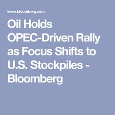 Oil Holds OPEC-Driven Rally as Focus Shifts to U.S. Stockpiles - Bloomberg