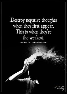 Destroy negative thoughts when they first appear. - http://themindsjournal.com/destroy-negative-thoughts-when-they-first-appear/