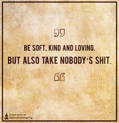 Be soft, kind and loving. But also take nobody's shit