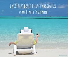 Beach Therapy  I wish that Beach Therapy was covered by my Health Insurance