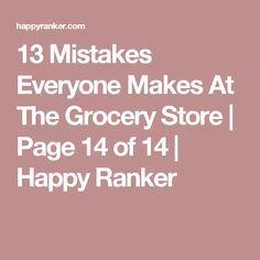 13 Mistakes Everyone Makes At The Grocery Store | Page 14 of 14 | Happy Ranker