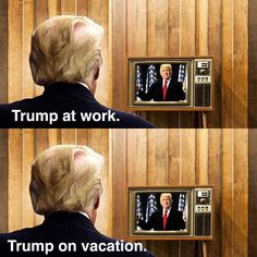 Trump at work. Trump on vacation.
