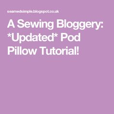 A Sewing Bloggery: *Updated* Pod Pillow Tutorial!