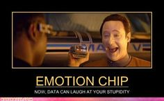 """EMOTION CHIP  """"Now, Data can laugh at your stupidity"""""""