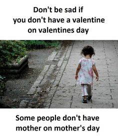 Don't be sad if you don't have a valentine on valentine day.  Because some people don't have mother on mother's day