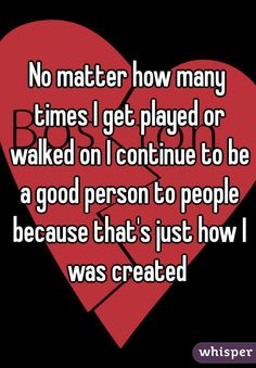 No matter how many times I get played or walked on I continue to be a good person to people because that's just how I was created