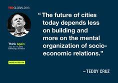 Teddy Cruz quoted at TEDGlobal 2013 / Photo: James Duncan Davidson