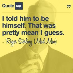 I told him to be himself. That was pretty mean I guess. - Roger Sterling (Mad Men) #quotesqr #quotes #funnyquotes