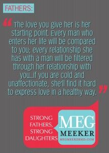 Dad, you must be the man you want her to marry. Show her healthy love, attention, and affection.