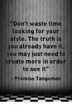 Don't waste time looking for your style. The truth is you already have it, you may just need to create more in order to see it