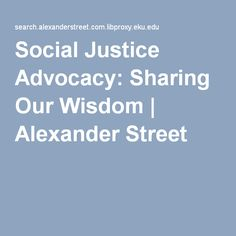 Social Justice Advocacy: Sharing Our Wisdom | Alexander Street Video.   Streaming:  http://libproxy.eku.edu/login?URL=https://search.alexanderstreet.com/view/work/2476661