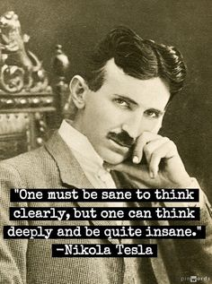 """""""One must be sane to think clearly, but one can think deeply and be quite insane.""""  - Nikola Tesla"""