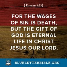 """For the wages of sin is death, but the gift of God is eternal life in Christ Jesus our Lord."" (Romans 6:23 NKJV)"