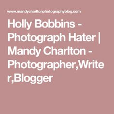 Holly Bobbins - Photograph Hater | Mandy Charlton - Photographer,Writer,Blogger