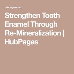 Strengthen Tooth Enamel Through Re-Mineralization | HubPages