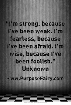 """I'm strong, because I've been weak. I'm fearless, because I've been afraid. I'm wise, because I've been foolish."" Unknown"