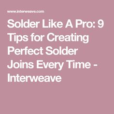 Solder Like A Pro: 9 Tips for Creating Perfect Solder Joins Every Time - Interweave