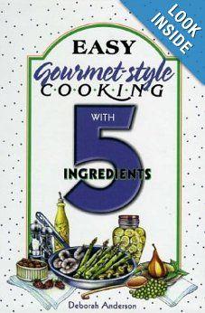 Easy Gourmet-Style Cooking with 5 Ingredients  by Deborah Anderson