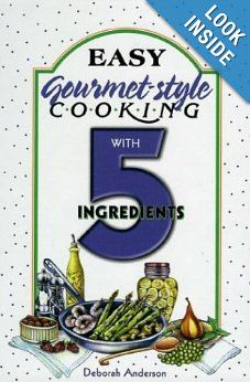 Easy Gourmet-Style Cooking with 5 Ingredients  by Deborah Anderson