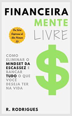 Amazon.com.br eBooks Kindle: Financeiramente Livre: Como Eliminar o Mindset da Escassez e Bancar Tudo o que Você Desejar Ter na Vida (Empresas de Um Homem Só Livro 2), R. Rodrigues
