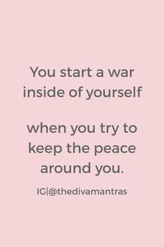 You start a war inside yourself when you try to keep the peace around you.