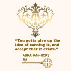 ABRAHAM-HICKS - ''You gotta give up the idea of earning it...''